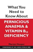 What You Need to Know About Pernicious Anaemia and Vitamin B12 Deficiency ebook by Martyn Hooper,Chris Steele Chris Steele