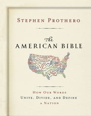 The American Bible-Whose America Is This? - How Our Words Unite, Divide, and Define a Nation ebook by Stephen Prothero