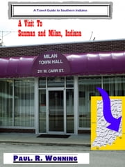 A Visit To Sunman and Milan, Indiana ebook by Paul R. Wonning