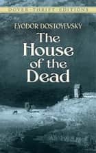 The House of the Dead eBook by Fyodor Dostoyevsky