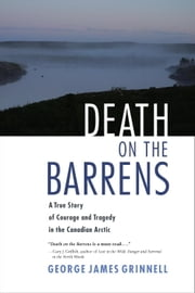Death on the Barrens - A True Story of Courage and Tragedy in the Canadian Arctic ebook by George James Grinnell