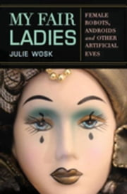 My Fair Ladies: Female Robots, Androids, and Other Artificial Eves ebook by Wosk, Julie