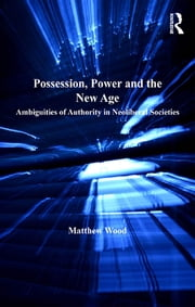 Possession, Power and the New Age - Ambiguities of Authority in Neoliberal Societies ebook by Matthew Wood