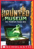 The Haunted Museum #2: The Phantom Music Box ebook by Suzanne Weyn