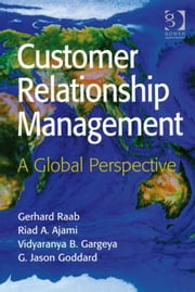 Customer Relationship Management - A Global Perspective ebook by Professor Gerhard Raab,Professor Riad A Ajami,Professor Vidyaranya B Gargeya,Mr G Jason Goddard