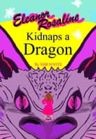 Eleanor Rosaline Kidnaps a Dragon ebook by Mir Foote