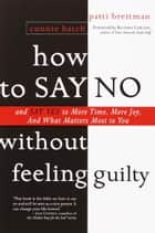 How to Say No Without Feeling Guilty - And Say Yes to More Time, More Joy, and What Matters Most to You ebook by Patti Breitman, Connie Hatch