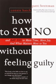 How to Say No Without Feeling Guilty - And Say Yes to More Time, More Joy, and What Matters Most to You ebook by Patti Breitman,Connie Hatch