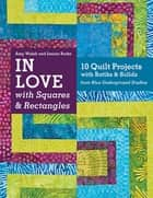 In Love with Squares & Rectangles - 10 Quilt Projects with Batiks & Solids from Blue Underground Studios ebook by Amy Walsh, Janine Burke