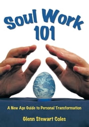 Soulwork 101 - A New Age Guide to Personal Transformation ebook by Glenn Stewart Coles