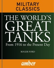 The World's Great Tanks: From 1916 to the Present Day ebook by Ford, Roger