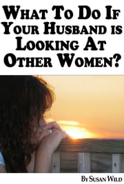 What To Do If Your Husband Is Looking At Other Women? ebook by Susan Wild