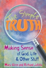 The Simple Truth - Making Sense of God, Life & Other Stuff ebook by Mary-Alice Jafolla,Richard Jafolla