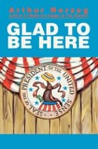 GLAD TO BE HERE ebook by Arthur Herzog