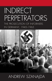 Indirect Perpetrators - The Prosecution of Informers in Germany, 1945-1965 ebook by Andrew Szanajda
