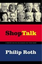 Shop Talk - A Writer and His Colleagues and Their Work ebook by Philip Roth