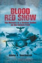 Blood Red Snow - The Memoirs of a German Soldier on the Eastern Front ebook by Gunter Koschorrek