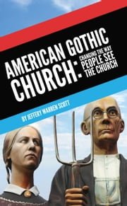 American Gothic Church: Changing the Way People See the Church ebook by Scott, Jeffery Warren