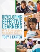 Developing Effective Learners - RTI Strategies for Student Success ebook by Toby J. Karten