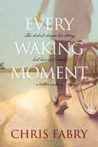 Every Waking Moment ebook by Chris Fabry