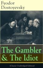 The Gambler & The Idiot (Classic Unabridged Edition) - From the great Russian novelist, journalist and philosopher, the author of Crime and Punishment, The Brothers Karamazov, Demons, The House of the Dead, The Grand Inquisitor, White Nights ebook by Fyodor Dostoyevsky, Constance Garnett