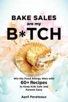 Bake Sales Are My B*tch - Win the Food Allergy Wars with 60+ Recipes to Keep Kids Safe and Parents Sane ebook by April Peveteaux
