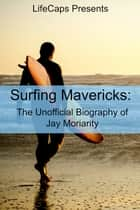 Surfing Mavericks: The Unofficial Biography of Jay Moriarity ebook by Ryan August