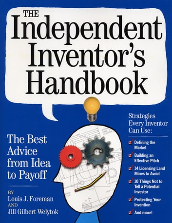 The Independent Inventor's Handbook - The Best Advice from Idea to Payoff ebook by Louis Foreman,Jill Gilbert Welytok
