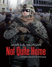 Not Quite Home: A Soldier's Search for Belonging ebook by James B. Morgan
