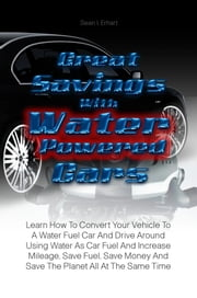 Great Savings With Water Powered Cars - Learn How To Convert Your Vehicle To A Water Fuel Car And Drive Around Using Water As Car Fuel And Increase Mileage, Save Fuel, Save Money And Save The Planet All At The Same Time ebook by Sean I. Erhart