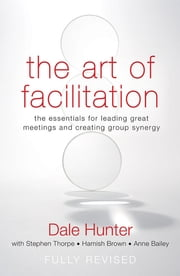 The Art of Facilitation - The Essentials for Leading Great Meetings and Creating Group Synergy ebook by Dale Hunter