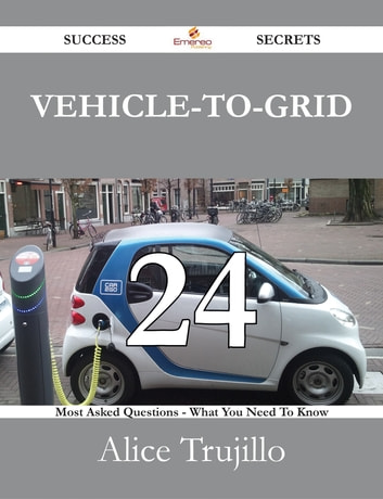 Vehicle-to-Grid 24 Success Secrets - 24 Most Asked Questions On Vehicle-to-Grid - What You Need To Know ebook by Alice Trujillo