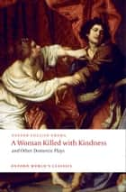 A Woman Killed with Kindness and Other Domestic Plays ebook by Thomas Heywood, Thomas Dekker, William Rowley,...