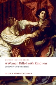 A Woman Killed with Kindness and Other Domestic Plays ebook by Thomas Heywood,Thomas Dekker,William Rowley,John Ford,Martin Wiggins