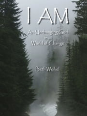I Am, An Unchanging God in a World of Change ebook by Beth Weikel