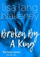 Broken By A King (Fixer Series Book 6) ebook by Lisa Lang Blakeney