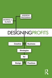 Designing Profits - Creative Business Strategies for Design Practices ebook by Morris A. Nunes,Andrew Pressman