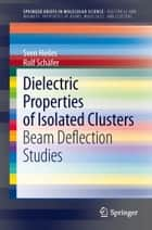 Dielectric Properties of Isolated Clusters ebook by Sven Heiles,Rolf Schäfer