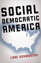 Social Democratic America ebook by Lane Kenworthy