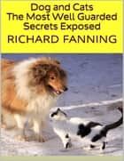 Dog and Cats: The Most Well Guarded Secrets Exposed ebook by Richard Fanning