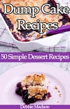 Dump Cake Recipes: 50 Simple Dessert Recipes - Bakery Cooking Series, #4 ebook by Debbie Madson