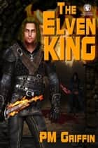 The Elven King ebook by P.M. Griffin