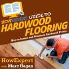 HowExpert Guide to Hardwood Flooring - How to Install and Maintain Hardwood Floors audiobook by HowExpert, Marc Hagan
