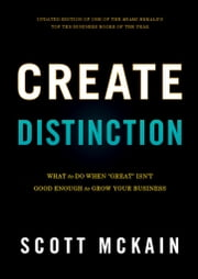 "Create Distinction - What to Do When ""Great"" Isn't Good Enough to Grow Your Business ebook by Scott McKain"