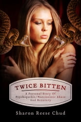 Twice Bitten - A Personal Story Of Psychopathic/Narcissistic Abuse And Recovery ebook by Sharon Reese Chud