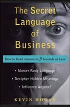 The Secret Language of Business - How to Read Anyone in 3 Seconds or Less ebook by Kevin Hogan