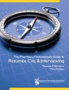 The Pharmacy Professionals' Guide to Résumés, CVs and Interviews ebook by Thomas P. Reinders, PharmD