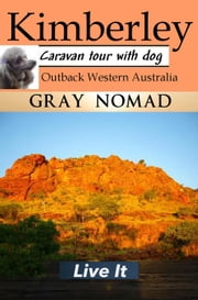Kimberley: Outback Western Australia: Caravan Tour with a Dog: Gray Nomad - Australian Travel, #2 ebook by Gray Nomad