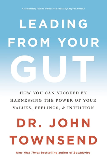 Leading from Your Gut - How You Can Succeed by Harnessing the Power of Your Values, Feelings, and Intuition ebook by John Townsend
