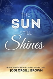 The Sun Still Shines - How a Brain Tumor Helped Me See the Light ebook by Jodi Orgill Brown